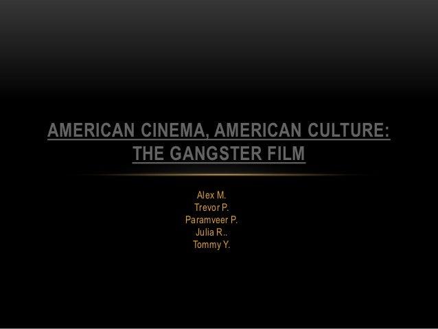 AMERICAN CINEMA, AMERICAN CULTURE:        THE GANGSTER FILM                Alex M.               Trevor P.             Par...