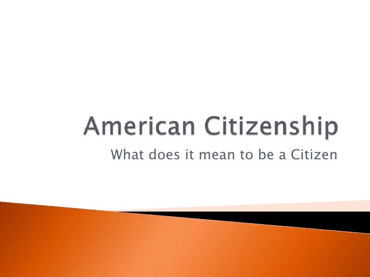 American Citizenship<br />What does it mean to be a Citizen<br />