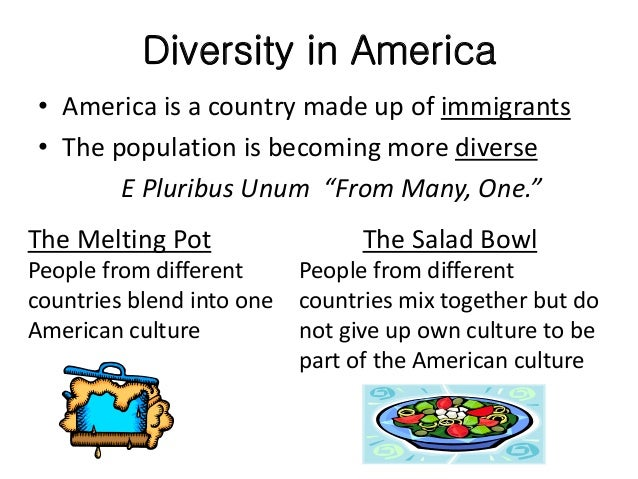 salad bowl theory Discuss the difference between the melting pot theory and the salad bowl theory of immigration and acclimatization of new peoples into an existing culture.