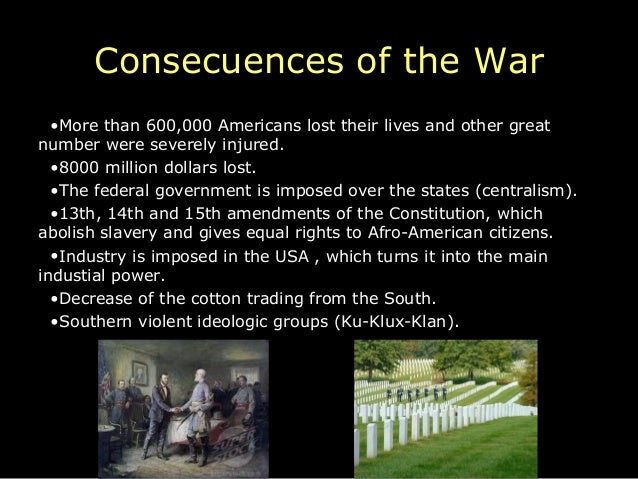 Consecuences of the War  •More than 600,000 Americans lost their lives and other greatnumber were severely injured.  •8000...