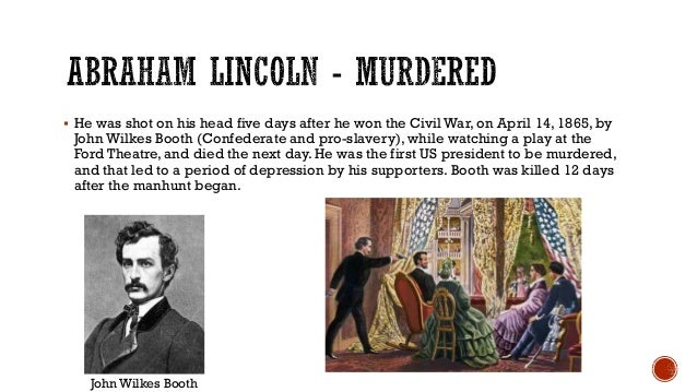  He was shot on his head five days after he won the Civil War, on April 14, 1865, by John Wilkes Booth (Confederate and p...