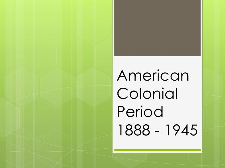 American Colonial Period1888 - 1945<br />