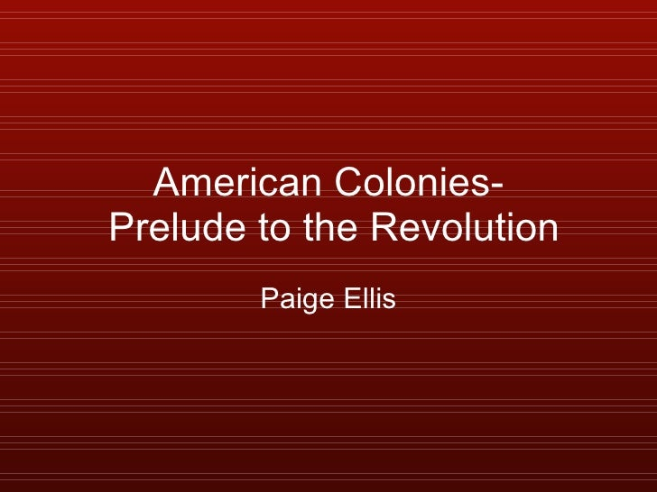 American Colonies-  Prelude to the Revolution Paige Ellis