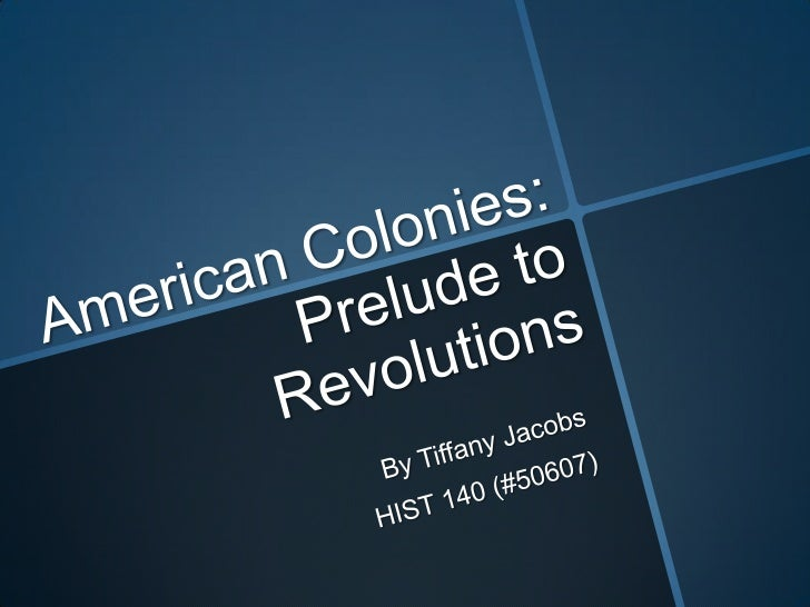American Colonies: Prelude to Revolutions<br />By Tiffany Jacobs<br />HIST 140 (#50607)<br />