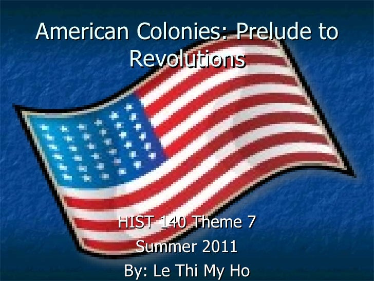 American Colonies: Prelude to Revolutions HIST 140 Theme 7 Summer 2011 By: Le Thi My Ho