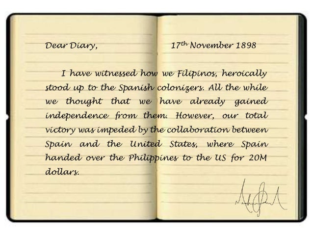 Dear Diary,  17th November 1898  I have witnessed how we Filipinos, heroically stood up to the Spanish colonizers. All the...