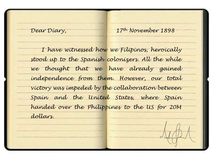 Dear Diary,                      17th November 1898     I have witnessed how we Filipinos, heroicallystood up to the Spani...