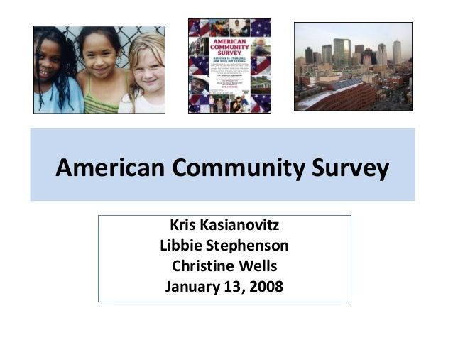 American Community Survey Kris Kasianovitz Libbie Stephenson Christine Wells January 13, 2008