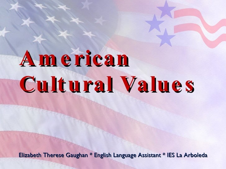 American Cultural Values Elizabeth Therese Gaughan * English Language Assistant * IES La Arboleda