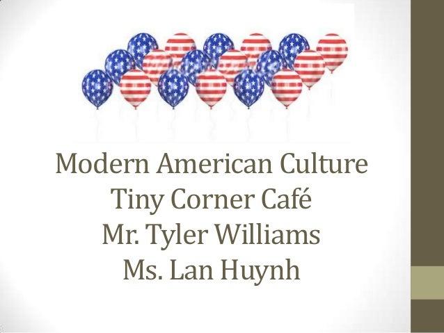 Modern American Culture   Tiny Corner Café   Mr. Tyler Williams    Ms. Lan Huynh