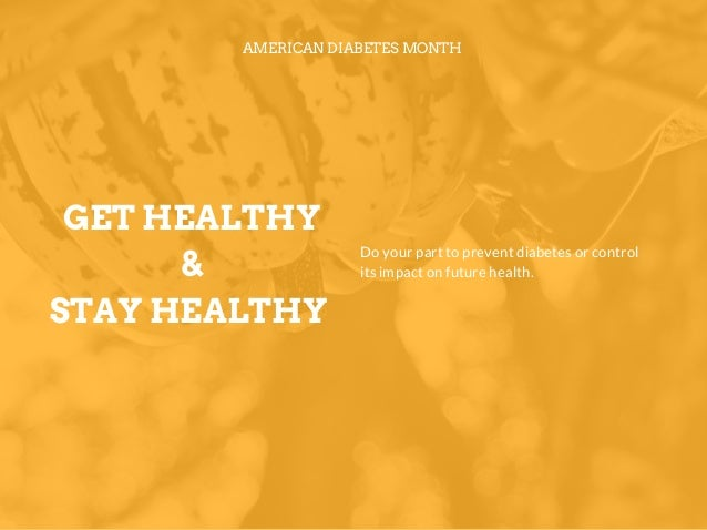 GET HEALTHY & STAY HEALTHY AMERICAN DIABETES MONTH Do your part to prevent diabetes or control its impact on future health.