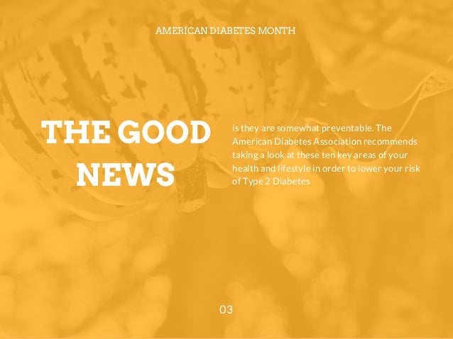 THE GOOD NEWS AMERICAN DIABETES MONTH 03 is they are somewhat preventable. The American Diabetes Association recommends ta...