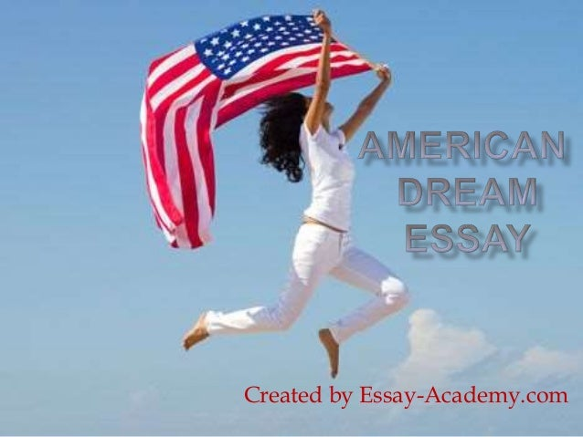 english essay american dream Free essays from bartleby | me the american dream is not just a dollar sign, or desk name-tag at work, but the ability to walk into a room or a.