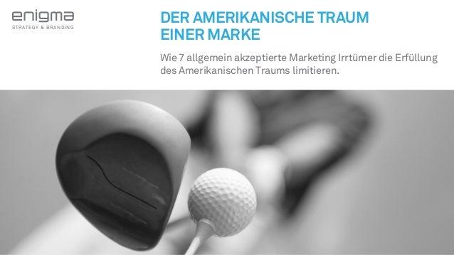 STRATEGY & BRANDING  DER AMERIKANISCHE TRAUM  EINER MARKE  Wie 7 allgemein akzeptierte Marketing Irrtümer die Erfüllung  d...
