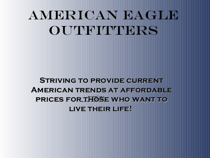 American Eagle Outfitters Striving to provide current American trends at affordable prices for those who want to live thei...