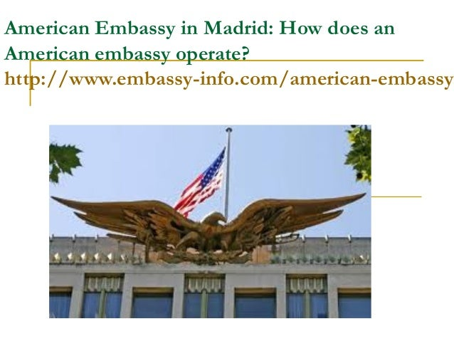 American Embassy in Madrid: How does anAmerican embassy operate?http://www.embassy-info.com/american-embassy-