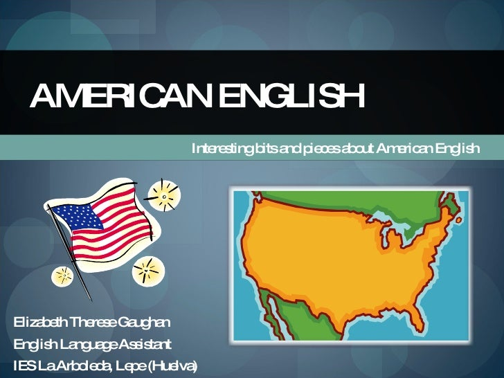 Interesting bits and pieces about American English AMERICAN ENGLISH Elizabeth Therese Gaughan English Language Assistant I...