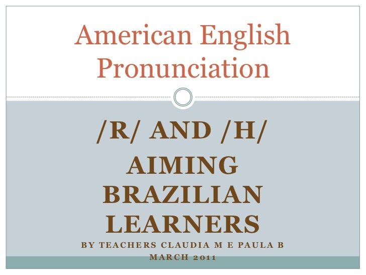 /R/ AND /H/<br />AIMING BRAZILIAN LEARNERS<br />By teachers claudia m e paula b<br />March 2011<br />American English Pron...