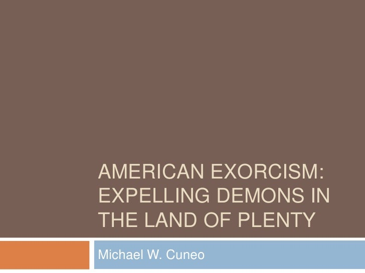 AMERICAN EXORCISM: EXPELLING DEMONS IN THE LAND OF PLENTY Michael W. Cuneo