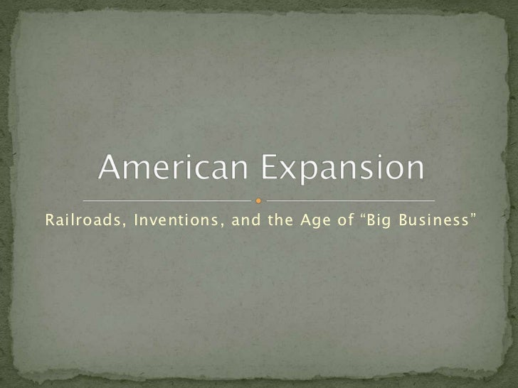 "Railroads, Inventions, and the Age of ""Big Business""<br />American Expansion<br />"