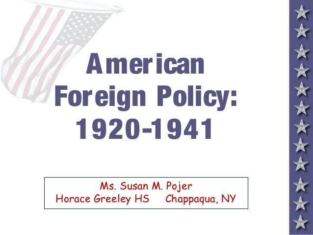 A mer icanForeign Policy:  1920-1941        Ms. Susan M. PojerHorace Greeley HS Chappaqua, NY