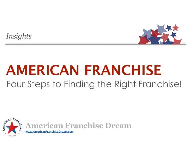 InsightsAMERICAN FRANCHISEFour Steps to Finding the Right Franchise!      American Franchise Dream      www.AmericanFranch...