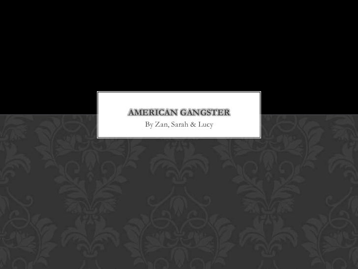 AMERICAN GANGSTER  By Zan, Sarah & Lucy
