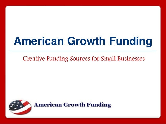 American Growth Funding Creative Funding Sources for Small Businesses