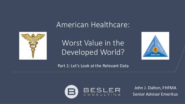 American Healthcare: Worst Value in the Developed World? Part 1: Let's Look at the Relevant Data John J. Dalton, FHFMA Sen...