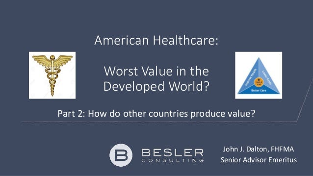 American Healthcare: Worst Value in the Developed World? Part 2: How do other countries produce value? John J. Dalton, FHF...