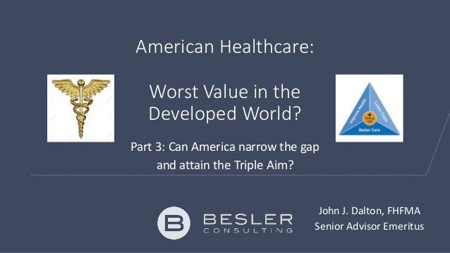 American Healthcare: Worst Value in the Developed World? Part 3: Can America narrow the gap and attain the Triple Aim? Joh...