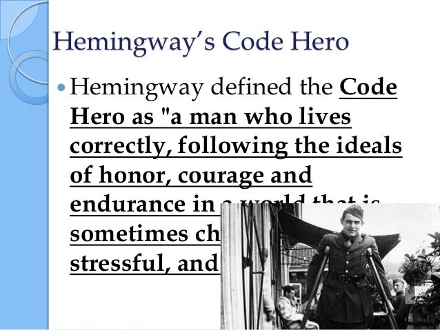 "hemingways hero and code hero Hemingway""s code hero   hemingway defined the code hero as aman who  lives correctly, following theideals of honor, courage and."