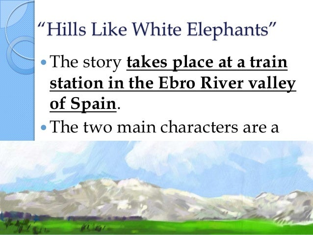 """hill like white elephants symbolism essay Hemingway's use of dialogue in """"hills like white elephants"""" establishes the relationship between the man and the """"girl"""" while revealing their incompatibility through the man's condescending and demeaning statements and the girl's desire to please and impress the man."""