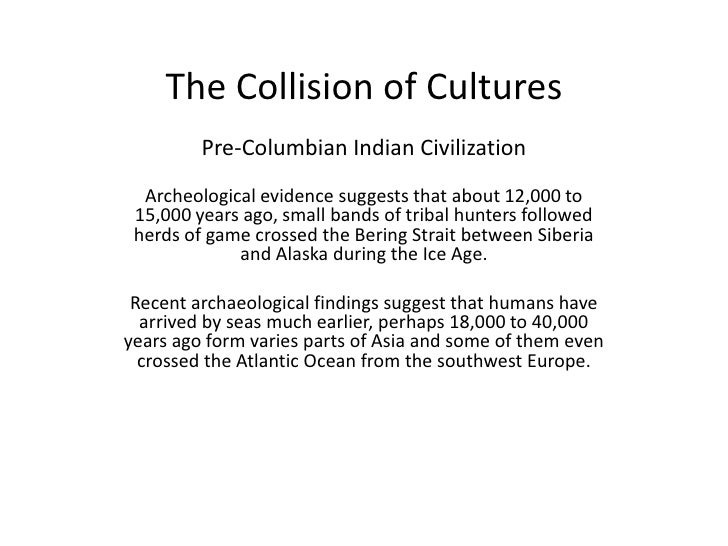 The Collision of Cultures<br />Pre-Columbian Indian Civilization<br /><br />Archeological evidence suggests that about 12...