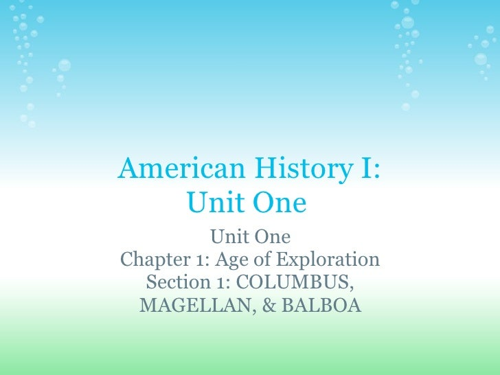 American History I: Unit One  Unit One Chapter 1: Age of Exploration Section 1: COLUMBUS, MAGELLAN, & BALBOA