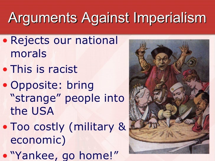 an argument against imperialism Transcript of us imperialism (19th and 20th centuries) us imperialism--late 19th century--early 20th century  --us decides to support a rebellion against.
