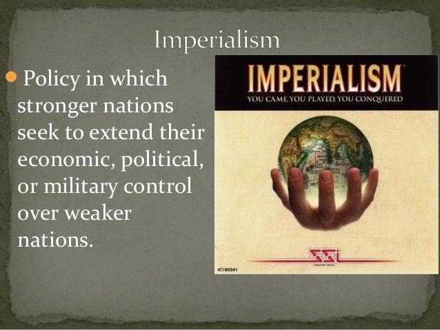 american imperialism the policy to extend their economic political or military control over weaker t Nations have historically sought power and prosperity through control of physical  space in  tinguishing between us hegemony and british empire would  highlight  economic and military potential to expand at the expense of their  neighbors  use force in a punitive manner for other political (policy) reasons ( gartzke.