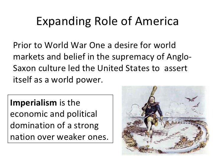 Expanding Role of AmericaPrior to World War One a desire for worldmarkets and belief in the supremacy of Anglo-Saxon cultu...