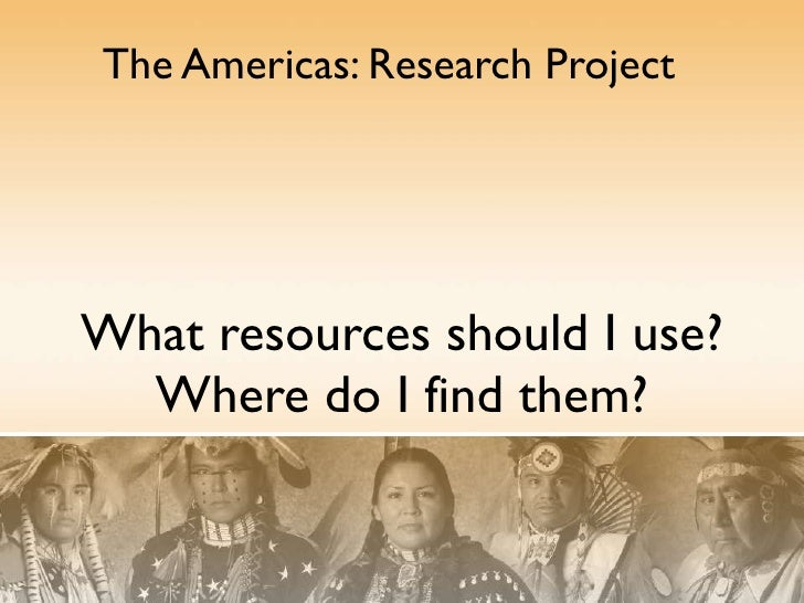 What resources should I use? Where do I find them? The Americas: Research Project