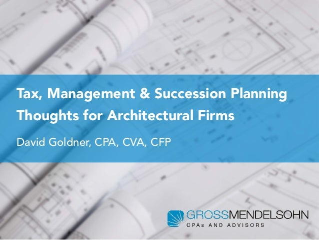 Tax, Management & Succession Planning Thoughts for Architectural Firms David Goldner, CPA, CVA, CFP