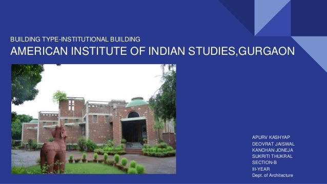 BUILDING TYPE-INSTITUTIONAL BUILDING AMERICAN INSTITUTE OF INDIAN STUDIES,GURGAON APURV KASHYAP DEOVRAT JAISWAL KANCHAN JO...