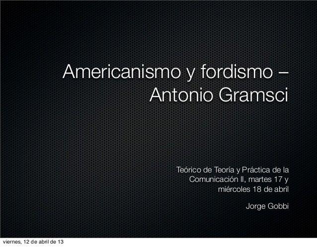 Americanismo y fordismo –                                  Antonio Gramsci                                     Teórico de ...
