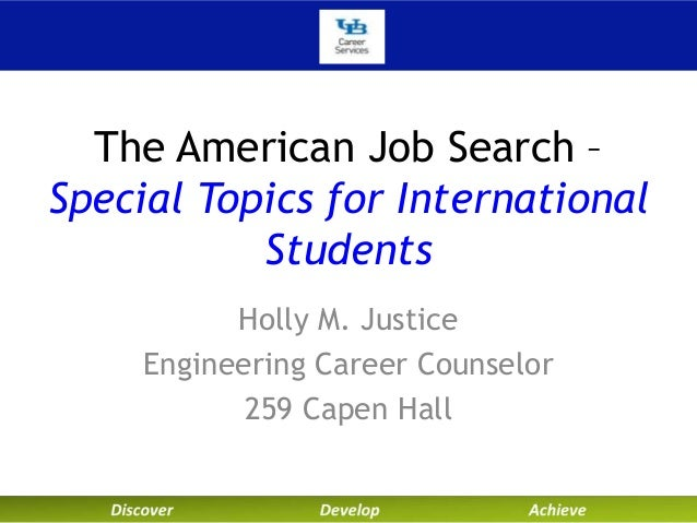 The American Job Search – Special Topics for International Students Holly M. Justice Engineering Career Counselor 259 Cape...