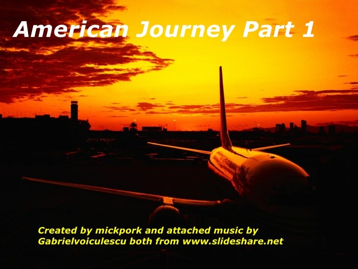 American Journey Part 1 Created by mickpork and attached music by Gabrielvoiculescu both from www.slideshare.net