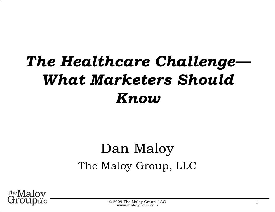 The Healthcare Challenge—  What Marketers Should          Know        Dan Maloy     The Maloy Group, LLC          © 2009 T...