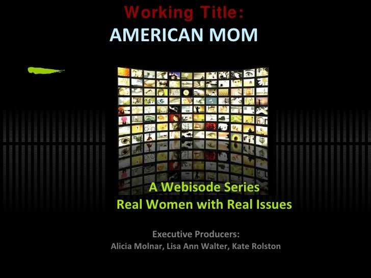 Working Title: AMERICAN MOM Executive Producers: Alicia Molnar, Lisa Ann Walter, Kate Rolston A Webisode Series Real Women...