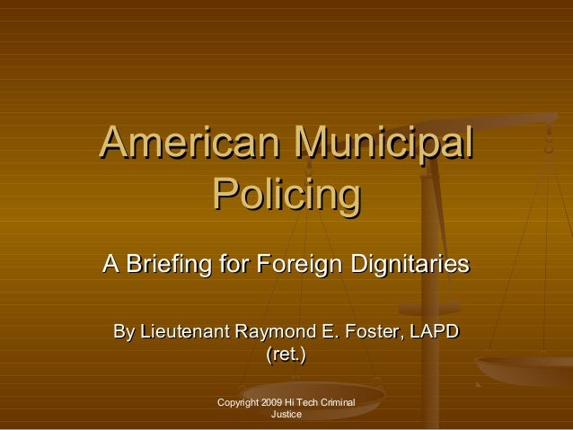 Copyright 2009 Hi Tech Criminal Justice American MunicipalAmerican Municipal PolicingPolicing A Briefing for Foreign Digni...