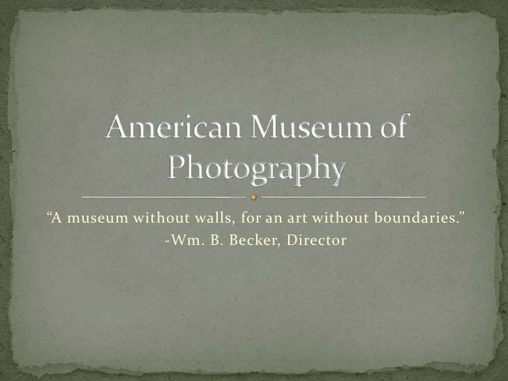 """A museum without walls, for an art without boundaries.""               -Wm. B. Becker, Director"