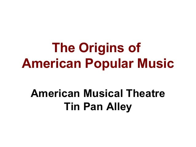 The Origins of American Popular Music American Musical Theatre Tin Pan Alley