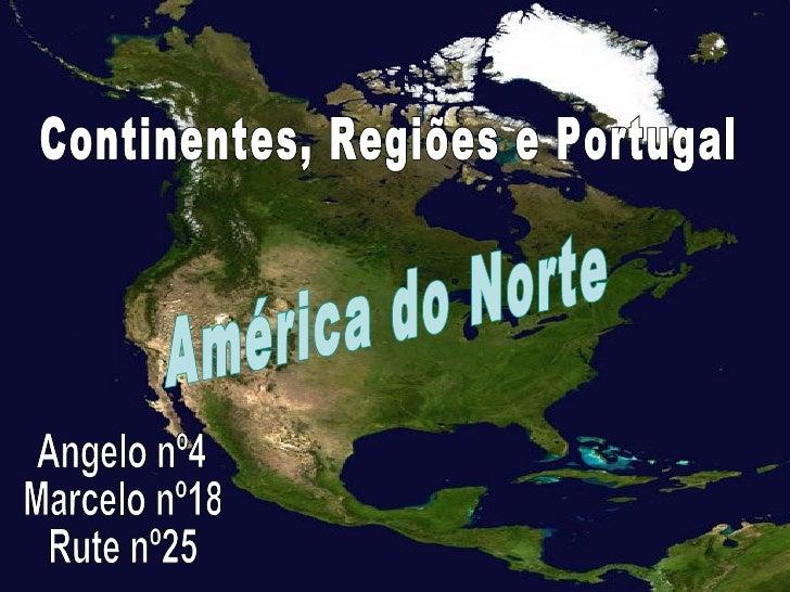 Angelo nº4 Marcelo nº18 Rute nº25 Continentes, Regiões e Portugal América do Norte
